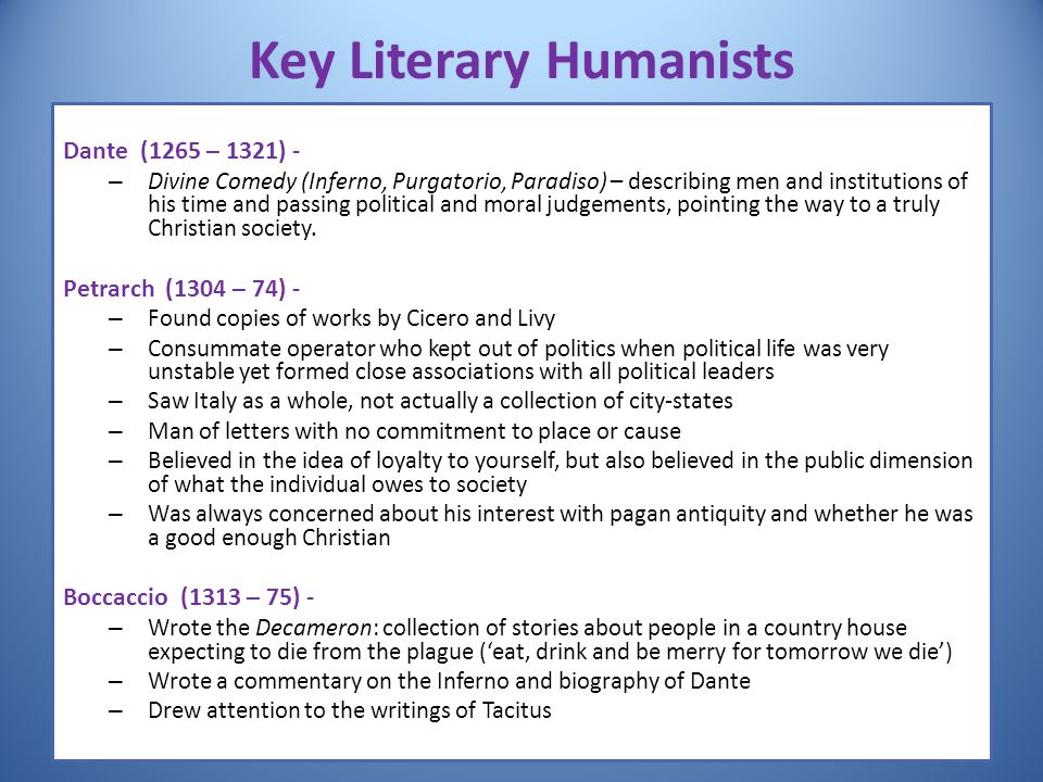 Key Literary Humanists Dante (1265 – 1321) - – Divine Comedy (Inferno, Purgatorio, Paradiso) – describing men and institutions of his time and passing