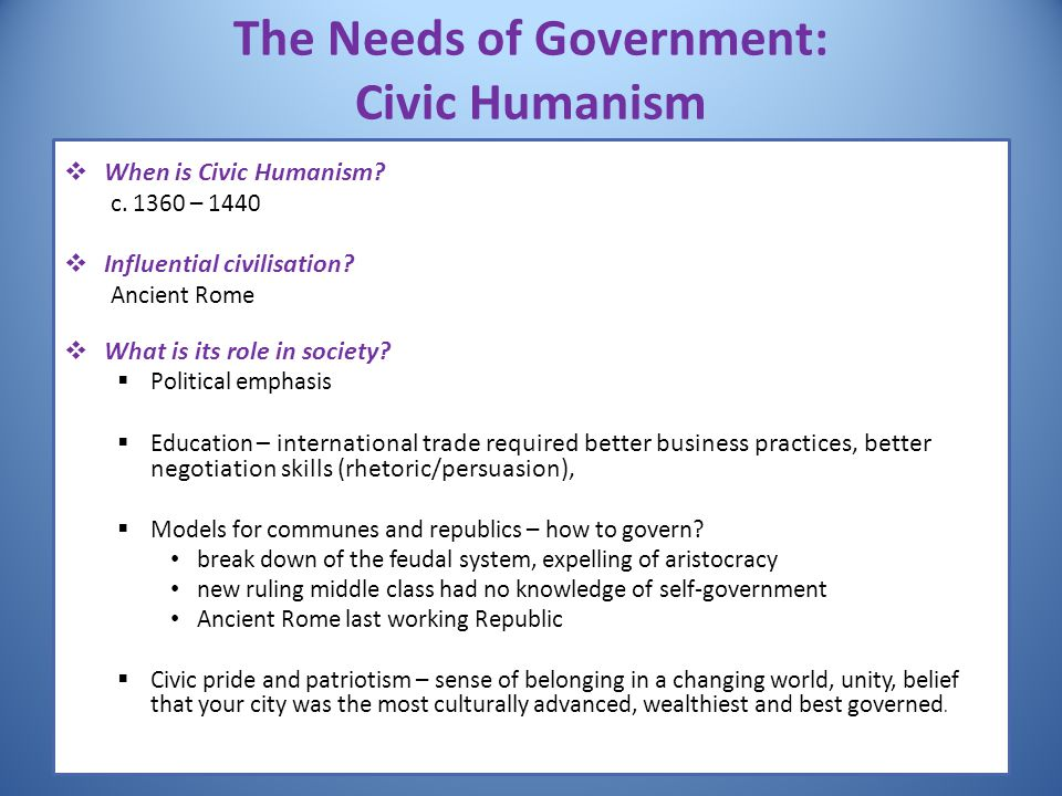 The Needs of Government: Civic Humanism  When is Civic Humanism? c. 1360 – 1440  Influential civilisation? Ancient Rome  What is its role in societ