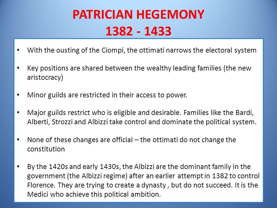 PATRICIAN HEGEMONY 1382 - 1433 With the ousting of the Ciompi, the ottimati narrows the electoral system Key positions are shared between the wealthy