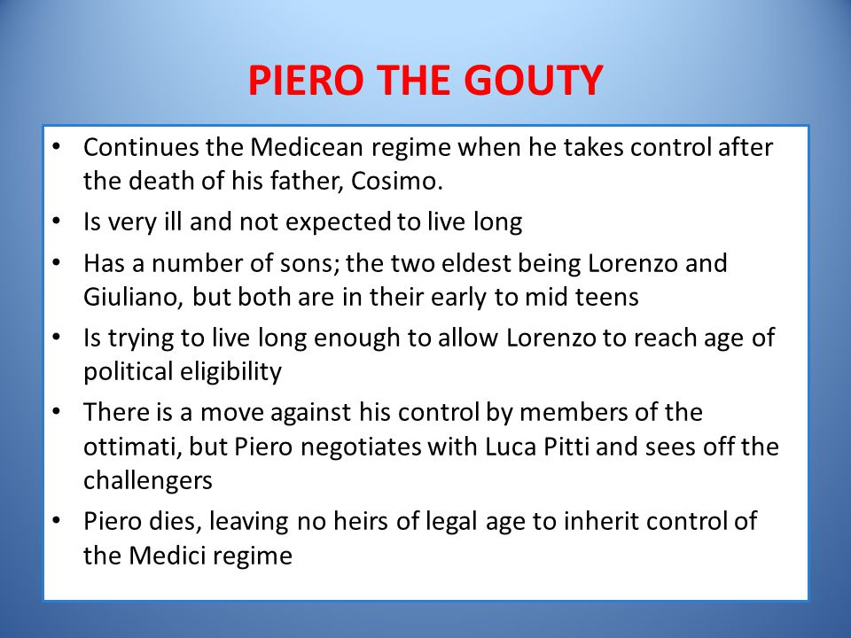 PIERO THE GOUTY Continues the Medicean regime when he takes control after the death of his father, Cosimo. Is very ill and not expected to live long H