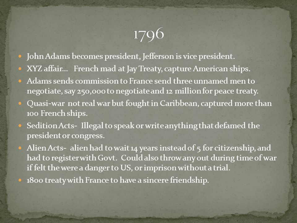 John Adams becomes president, Jefferson is vice president. XYZ affair… French mad at Jay Treaty, capture American ships. Adams sends commission to Fra