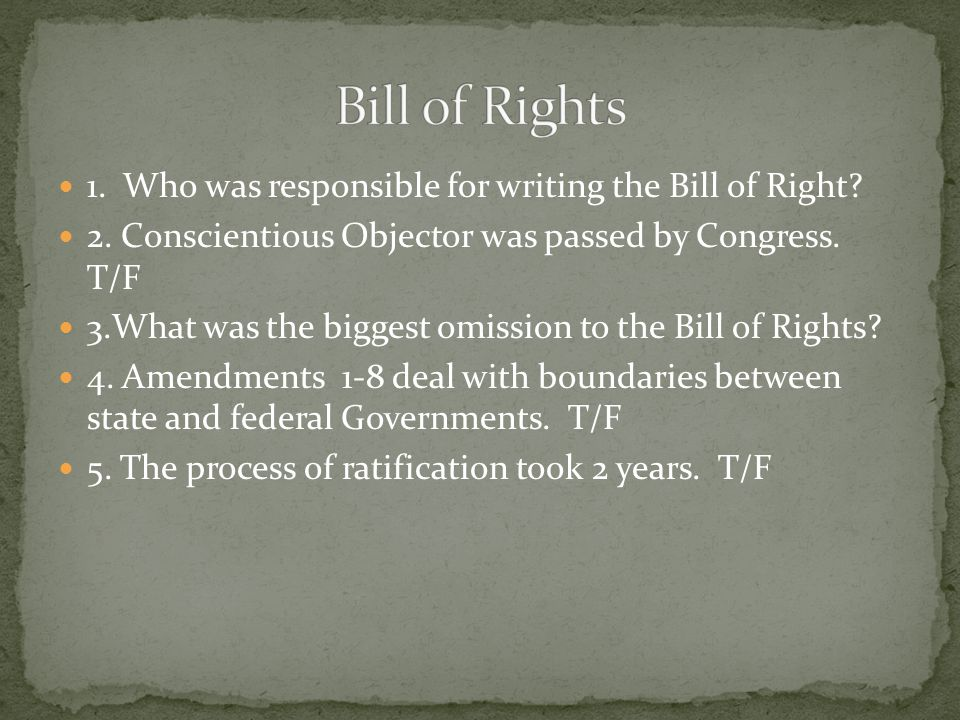 1. Who was responsible for writing the Bill of Right? 2. Conscientious Objector was passed by Congress. T/F 3.What was the biggest omission to the Bil