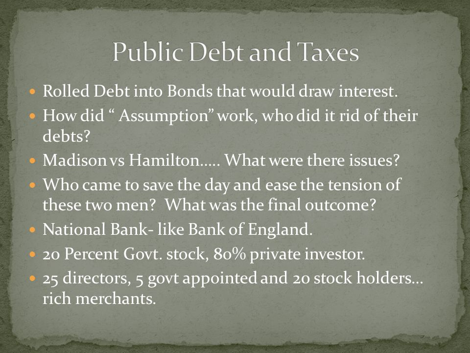 """Rolled Debt into Bonds that would draw interest. How did """" Assumption"""" work, who did it rid of their debts? Madison vs Hamilton….. What were there iss"""