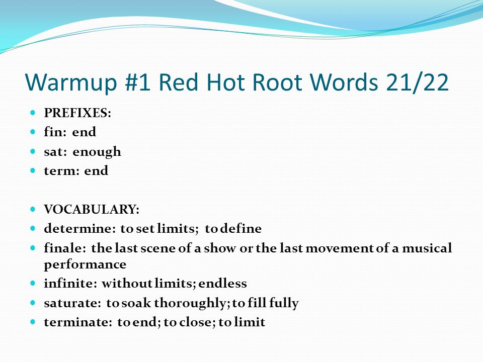 Warmup #1 Red Hot Root Words 21/22 PREFIXES: fin: end sat: enough term: end VOCABULARY: determine: to set limits; to define finale: the last scene of a show or the last movement of a musical performance infinite: without limits; endless saturate: to soak thoroughly; to fill fully terminate: to end; to close; to limit