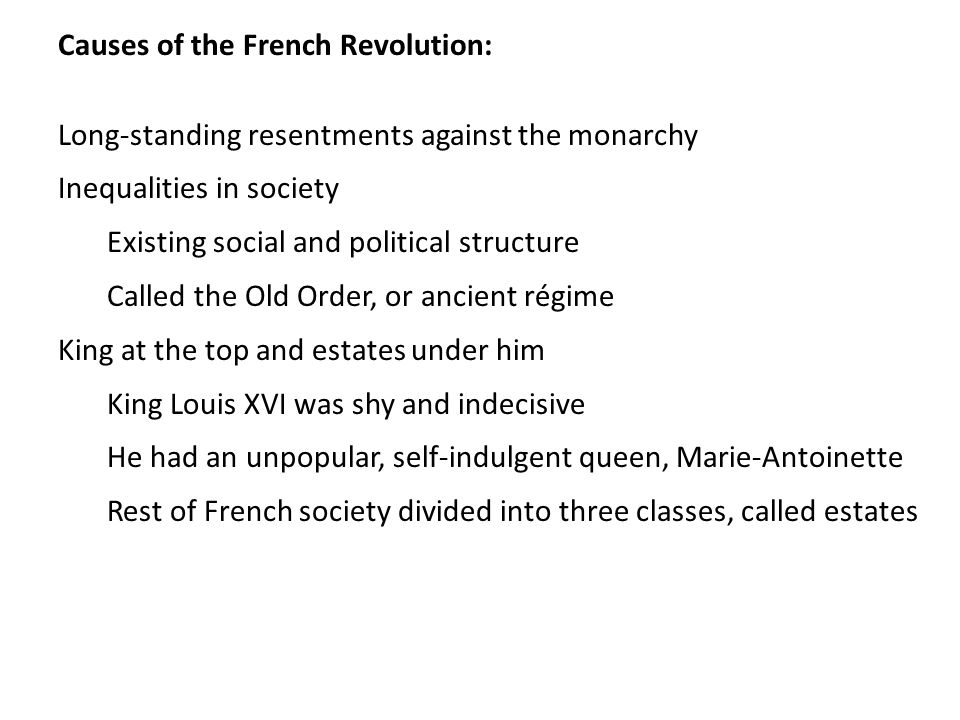 Causes of the French Revolution: Long-standing resentments against the monarchy Inequalities in society Existing social and political structure Called