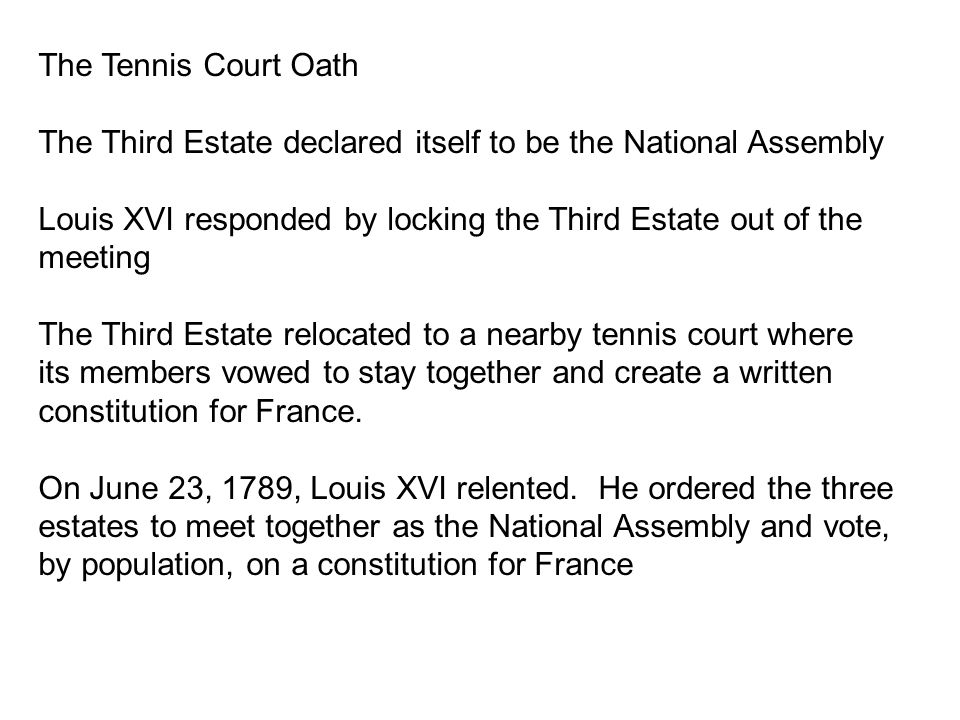 The Tennis Court Oath The Third Estate declared itself to be the National Assembly Louis XVI responded by locking the Third Estate out of the meeting