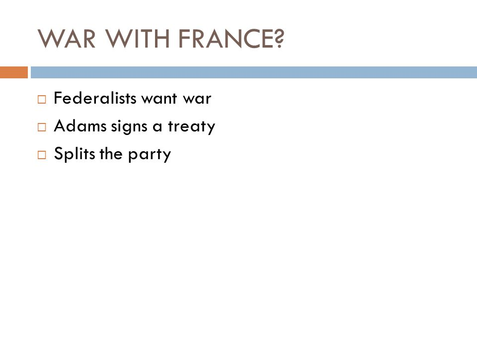 WAR WITH FRANCE?  Federalists want war  Adams signs a treaty  Splits the party