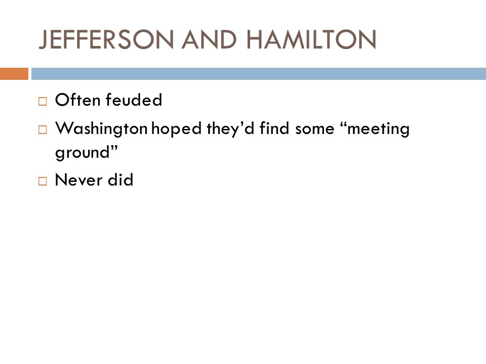 JEFFERSON AND HAMILTON  Often feuded  Washington hoped they'd find some meeting ground  Never did