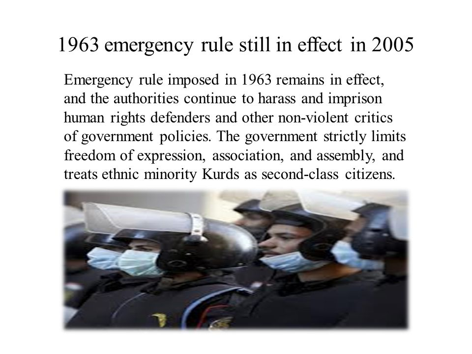 1963 emergency rule still in effect in 2005 Emergency rule imposed in 1963 remains in effect, and the authorities continue to harass and imprison human rights defenders and other non-violent critics of government policies.