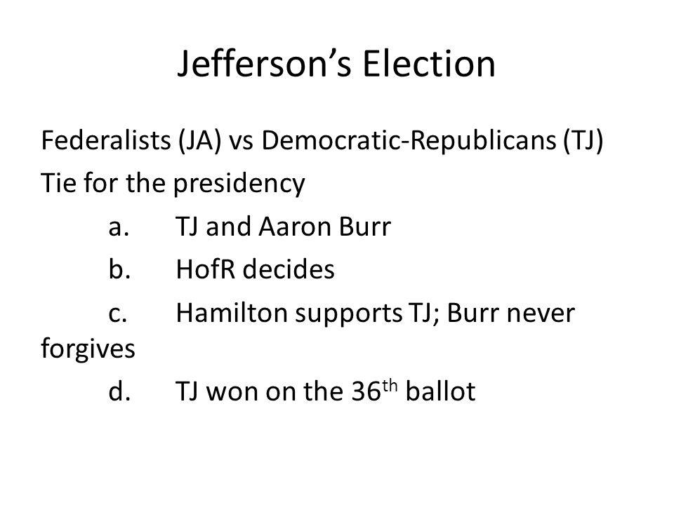 Jefferson's Election Federalists (JA) vs Democratic-Republicans (TJ) Tie for the presidency a.TJ and Aaron Burr b.HofR decides c.Hamilton supports TJ; Burr never forgives d.TJ won on the 36 th ballot