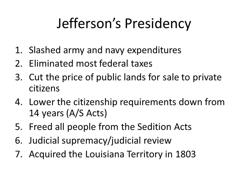 Jefferson's Presidency 1.Slashed army and navy expenditures 2.Eliminated most federal taxes 3.Cut the price of public lands for sale to private citizens 4.Lower the citizenship requirements down from 14 years (A/S Acts) 5.Freed all people from the Sedition Acts 6.Judicial supremacy/judicial review 7.Acquired the Louisiana Territory in 1803