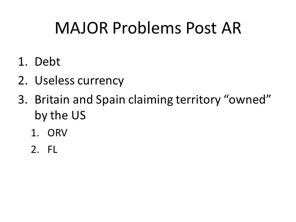 MAJOR Problems Post AR 1.Debt 2.Useless currency 3.Britain and Spain claiming territory owned by the US 1.ORV 2.FL