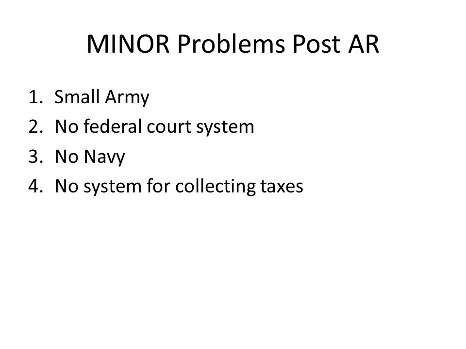 MINOR Problems Post AR 1.Small Army 2.No federal court system 3.No Navy 4.No system for collecting taxes
