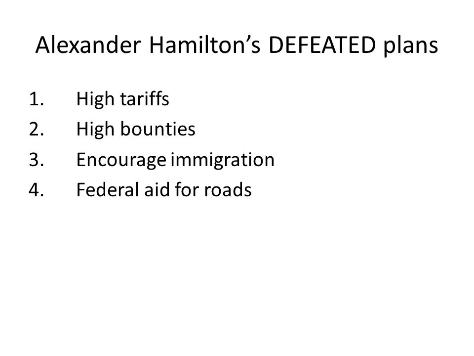 Alexander Hamilton's DEFEATED plans 1.High tariffs 2.High bounties 3.Encourage immigration 4.Federal aid for roads