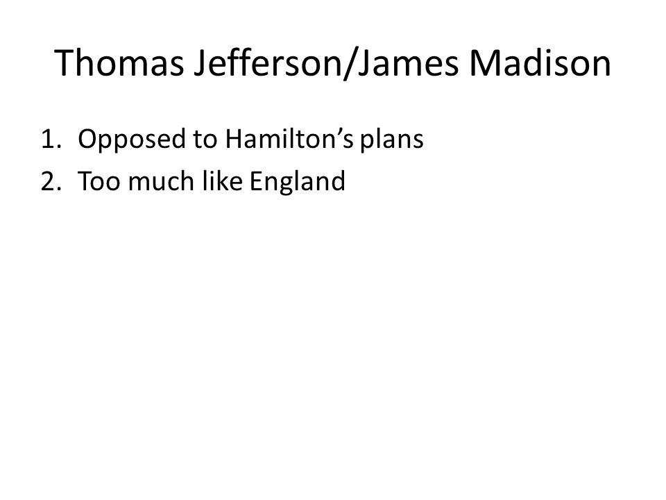 Thomas Jefferson/James Madison 1.Opposed to Hamilton's plans 2.Too much like England