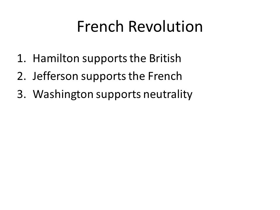 French Revolution 1.Hamilton supports the British 2.Jefferson supports the French 3.Washington supports neutrality