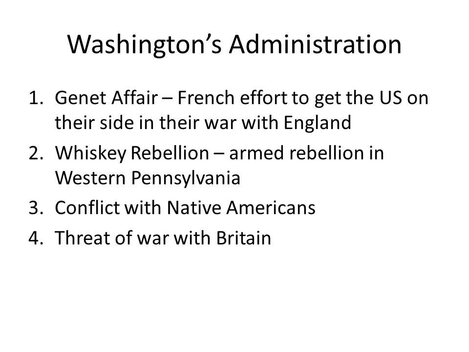 Washington's Administration 1.Genet Affair – French effort to get the US on their side in their war with England 2.Whiskey Rebellion – armed rebellion in Western Pennsylvania 3.Conflict with Native Americans 4.Threat of war with Britain