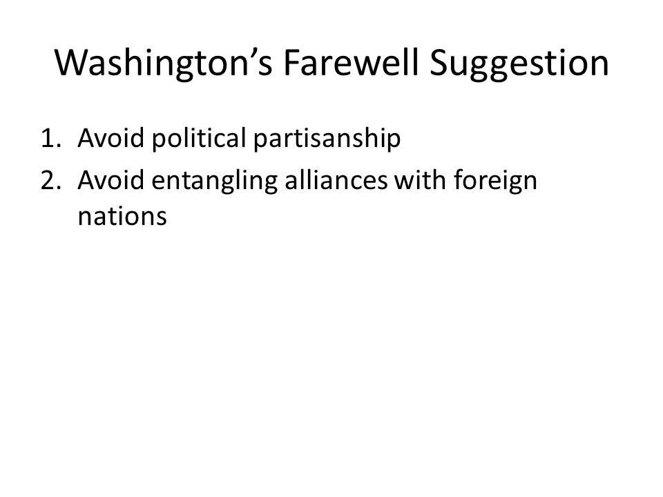 Washington's Farewell Suggestion 1.Avoid political partisanship 2.Avoid entangling alliances with foreign nations