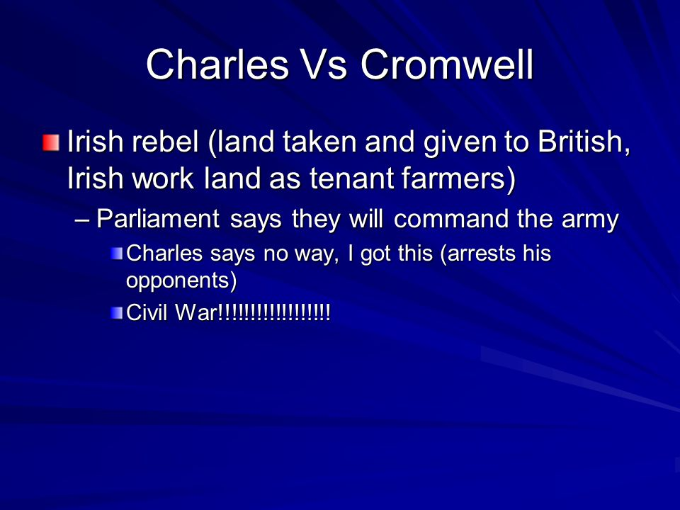 Charles Vs Cromwell Irish rebel (land taken and given to British, Irish work land as tenant farmers) –Parliament says they will command the army Charles says no way, I got this (arrests his opponents) Civil War!!!!!!!!!!!!!!!!!!