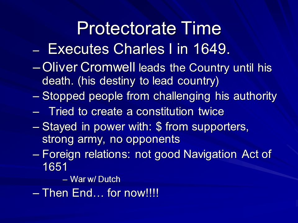 Protectorate Time – Executes Charles I in 1649. –Oliver Cromwell leads the Country until his death.