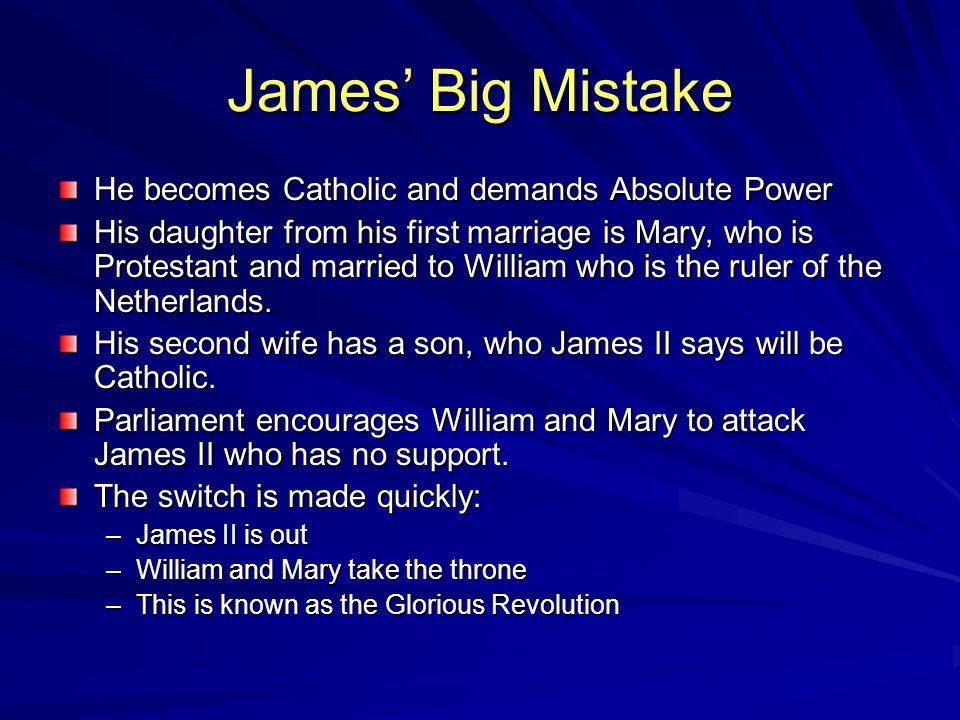 James' Big Mistake He becomes Catholic and demands Absolute Power His daughter from his first marriage is Mary, who is Protestant and married to William who is the ruler of the Netherlands.
