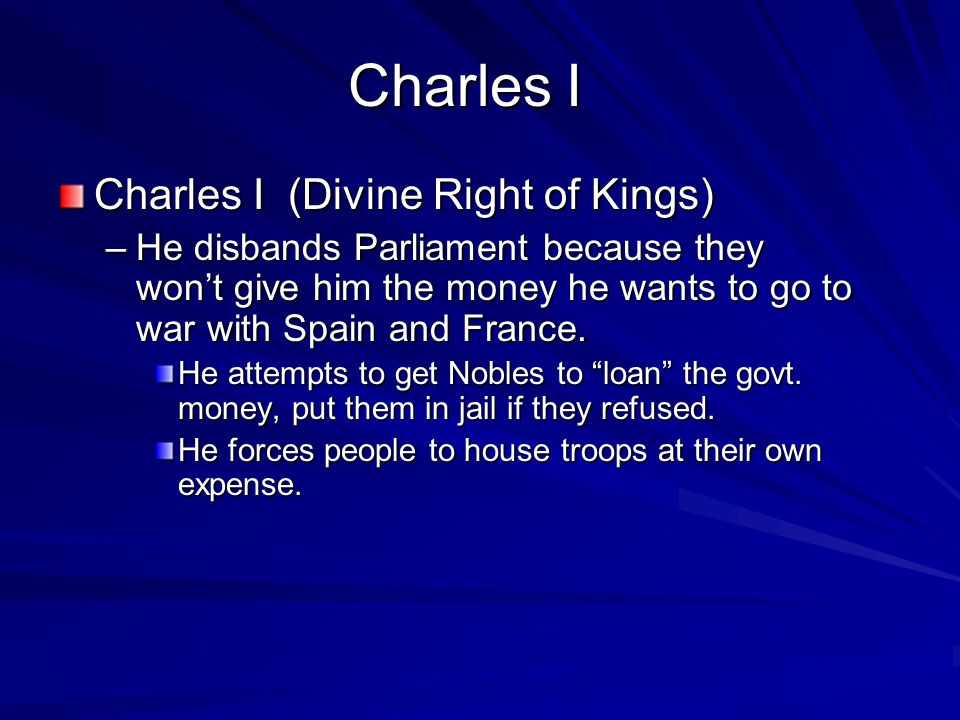 Charles I Charles I (Divine Right of Kings) –He disbands Parliament because they won't give him the money he wants to go to war with Spain and France.