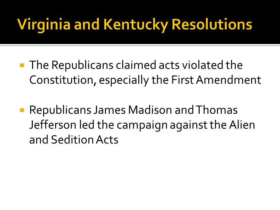  The Republicans claimed acts violated the Constitution, especially the First Amendment  Republicans James Madison and Thomas Jefferson led the campaign against the Alien and Sedition Acts
