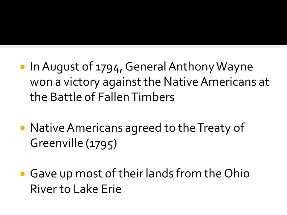  In August of 1794, General Anthony Wayne won a victory against the Native Americans at the Battle of Fallen Timbers  Native Americans agreed to the Treaty of Greenville (1795)  Gave up most of their lands from the Ohio River to Lake Erie