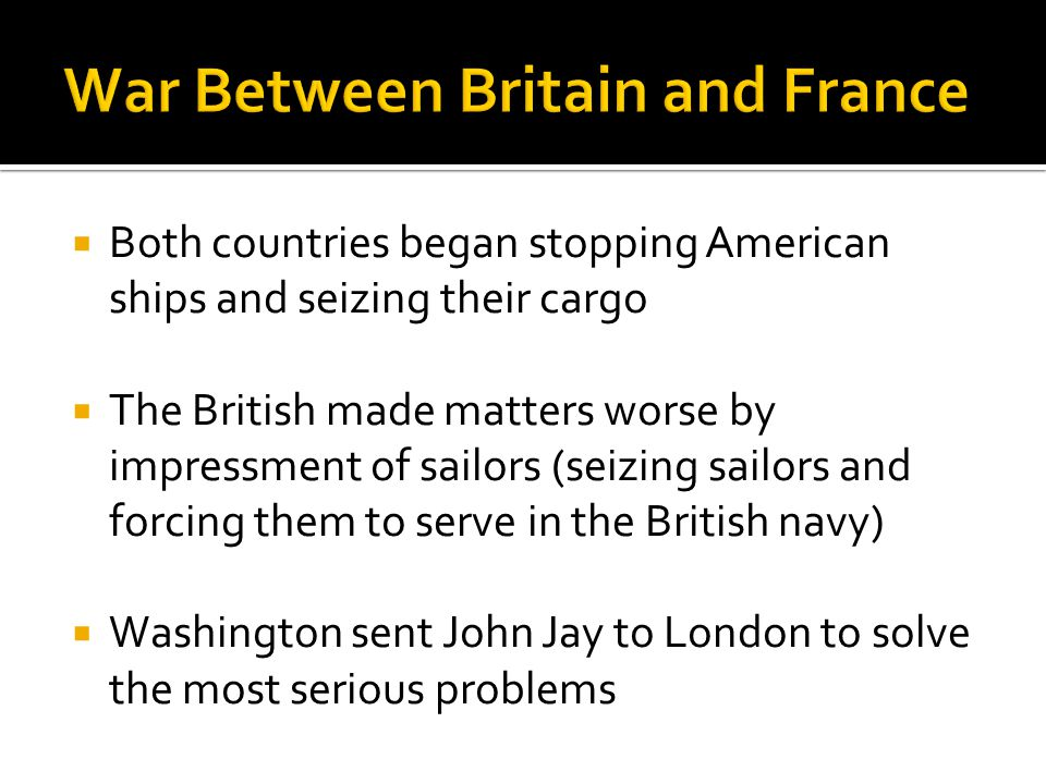  Both countries began stopping American ships and seizing their cargo  The British made matters worse by impressment of sailors (seizing sailors and forcing them to serve in the British navy)  Washington sent John Jay to London to solve the most serious problems
