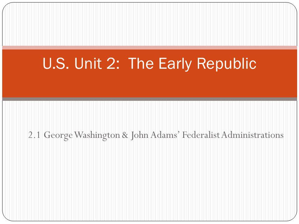 2.1 George Washington & John Adams' Federalist Administrations U.S. Unit 2: The Early Republic