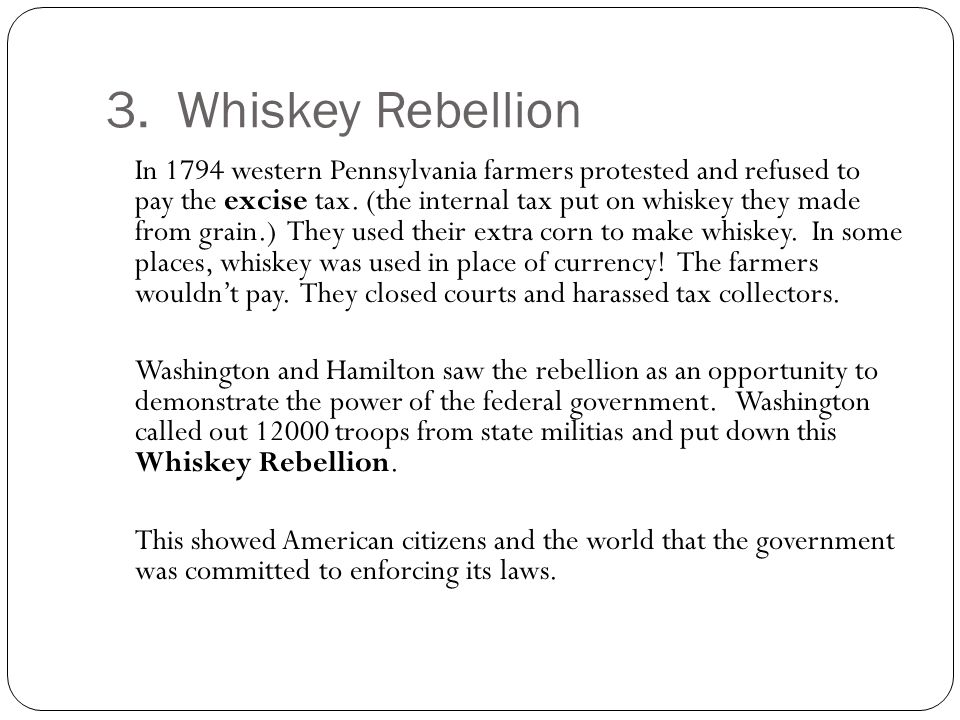 3. Whiskey Rebellion In 1794 western Pennsylvania farmers protested and refused to pay the excise tax. (the internal tax put on whiskey they made from