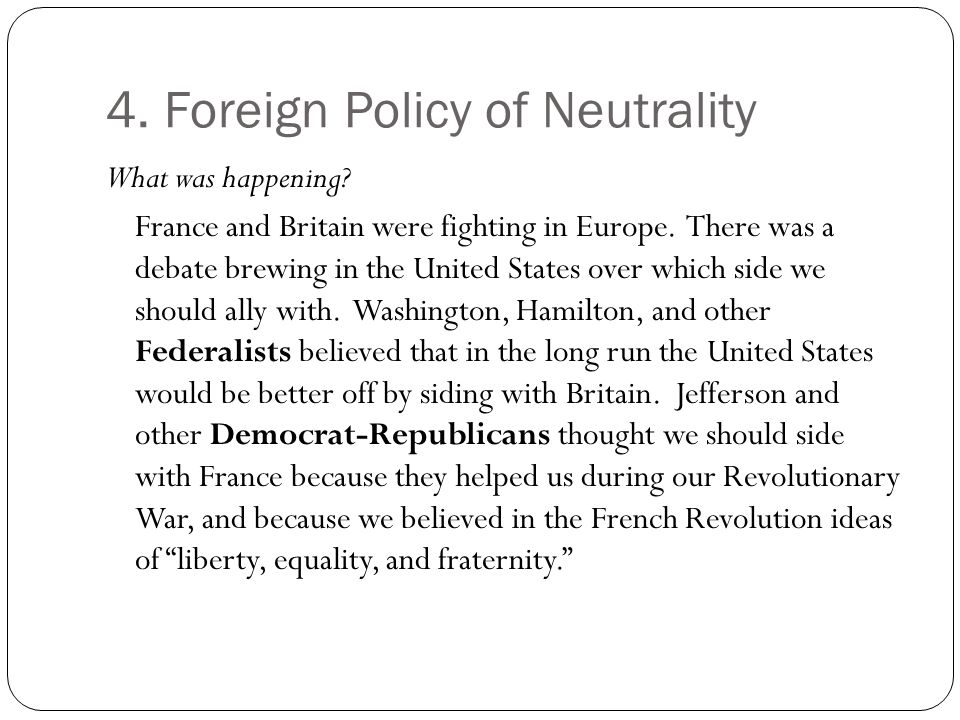 4. Foreign Policy of Neutrality What was happening? France and Britain were fighting in Europe. There was a debate brewing in the United States over w