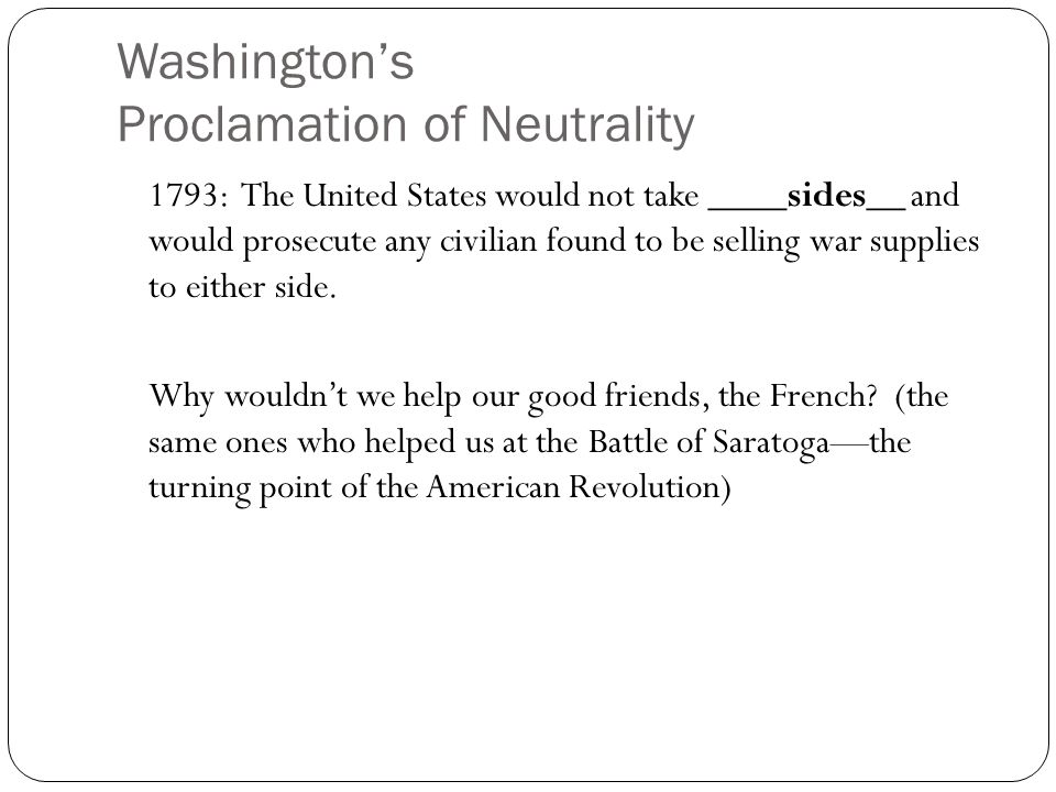 Washington's Proclamation of Neutrality 1793: The United States would not take ____sides__ and would prosecute any civilian found to be selling war supplies to either side.
