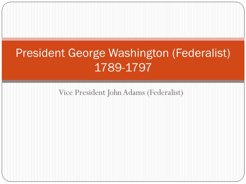 Vice President John Adams (Federalist) President George Washington (Federalist) 1789-1797