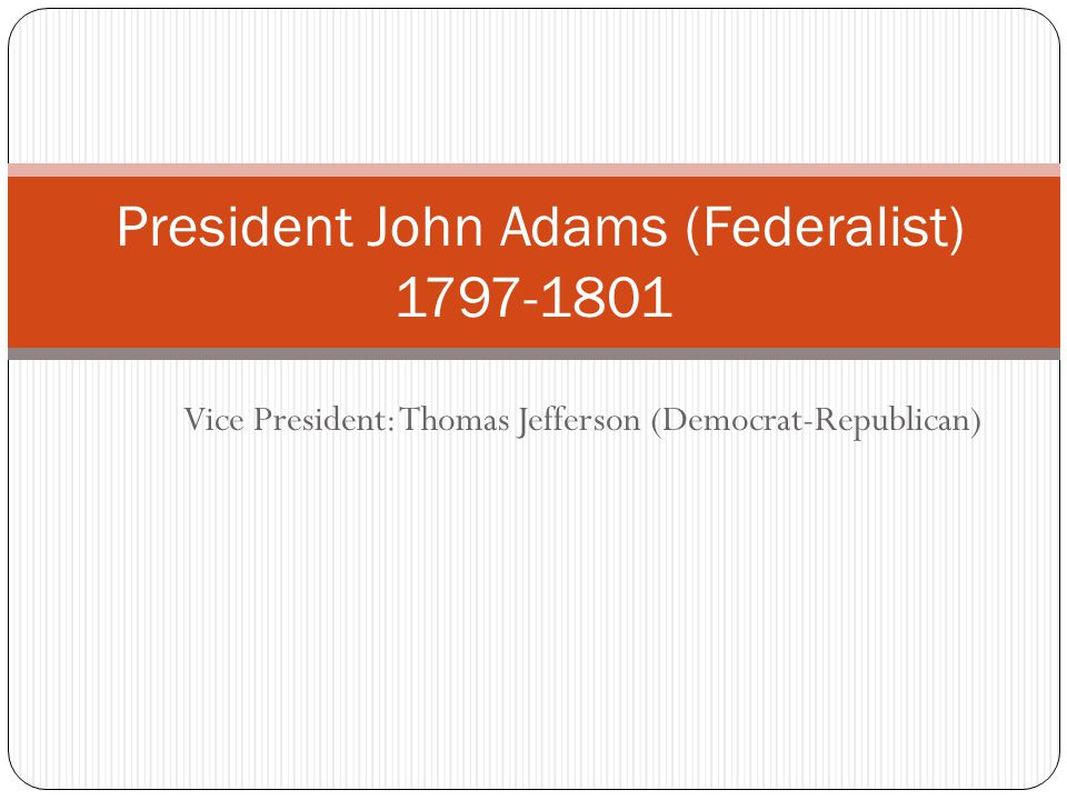 Vice President: Thomas Jefferson (Democrat-Republican) President John Adams (Federalist) 1797-1801