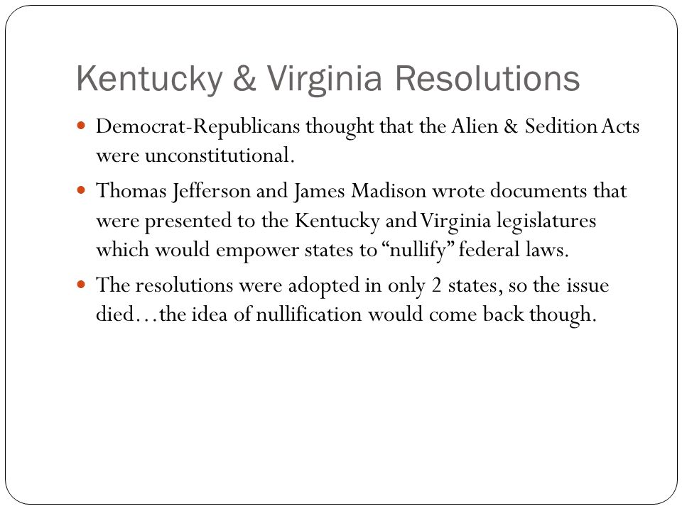 Kentucky & Virginia Resolutions Democrat-Republicans thought that the Alien & Sedition Acts were unconstitutional.