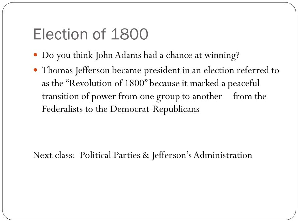 """Election of 1800 Do you think John Adams had a chance at winning? Thomas Jefferson became president in an election referred to as the """"Revolution of 1"""