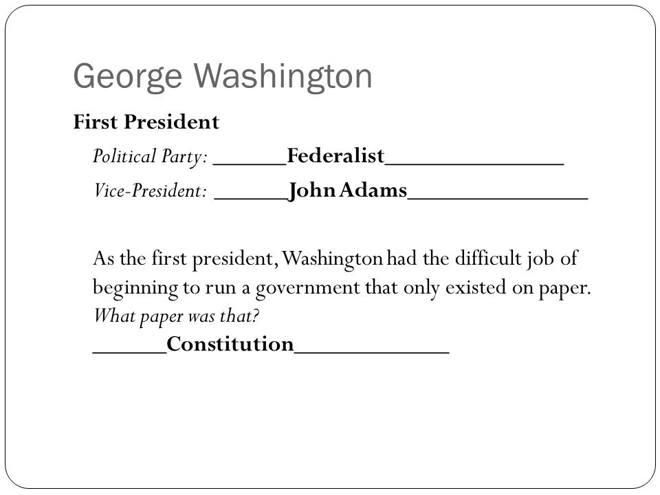 George Washington First President Political Party: ______Federalist_______________ Vice-President: ______John Adams_______________ As the first presid