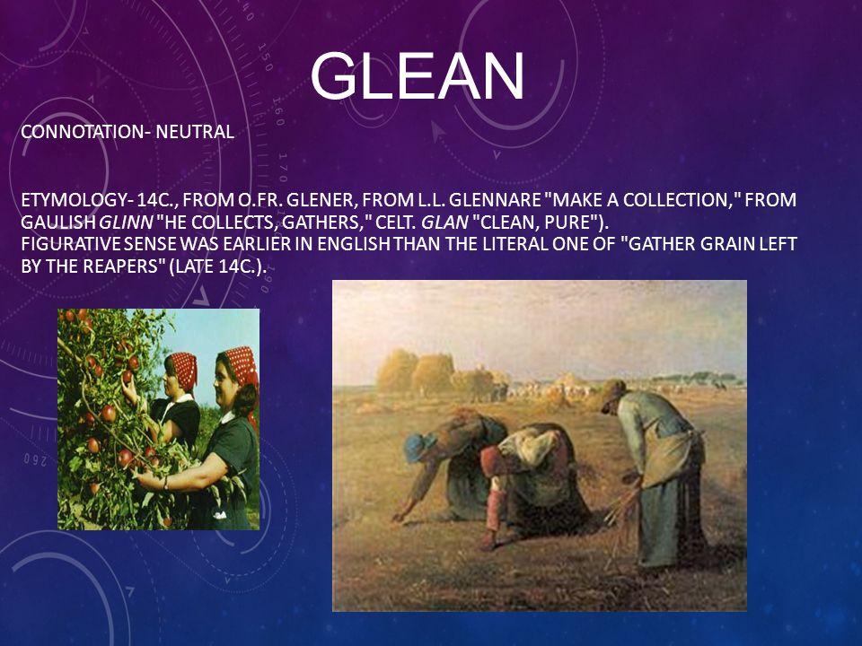 GLEAN CONNOTATION- NEUTRAL ETYMOLOGY- 14C., FROM O.FR.
