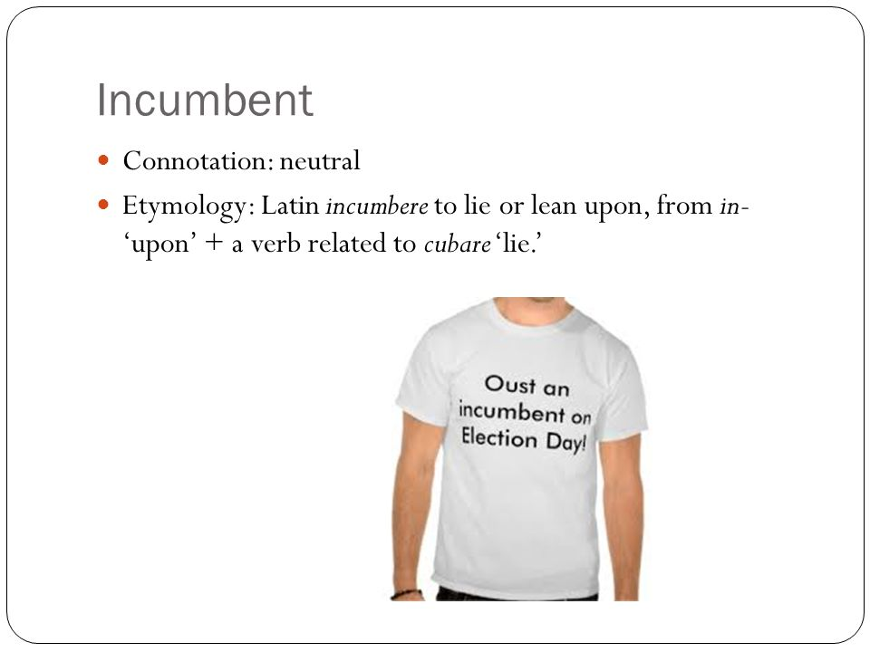 Incumbent Connotation: neutral Etymology: Latin incumbere to lie or lean upon, from in- 'upon' + a verb related to cubare 'lie.'