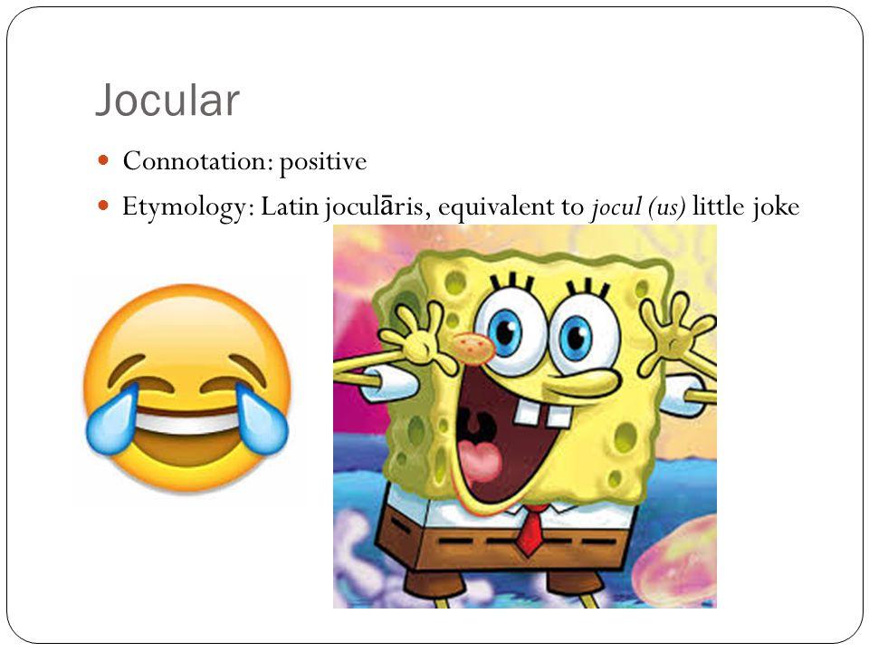 Jocular Connotation: positive Etymology: Latin jocul ā ris, equivalent to jocul (us) little joke