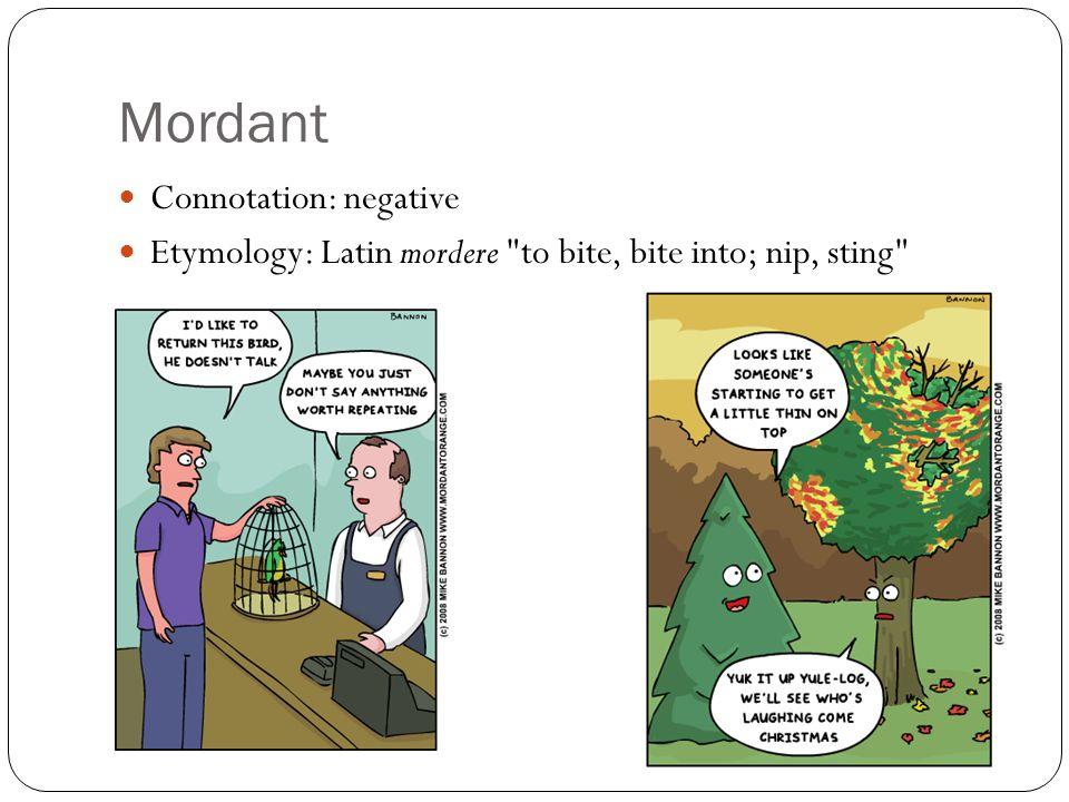Mordant Connotation: negative Etymology: Latin mordere to bite, bite into; nip, sting