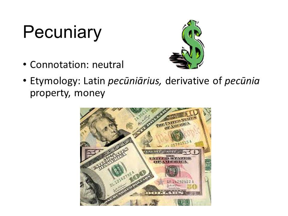 Pecuniary Connotation: neutral Etymology: Latin pecūniārius, derivative of pecūnia property, money