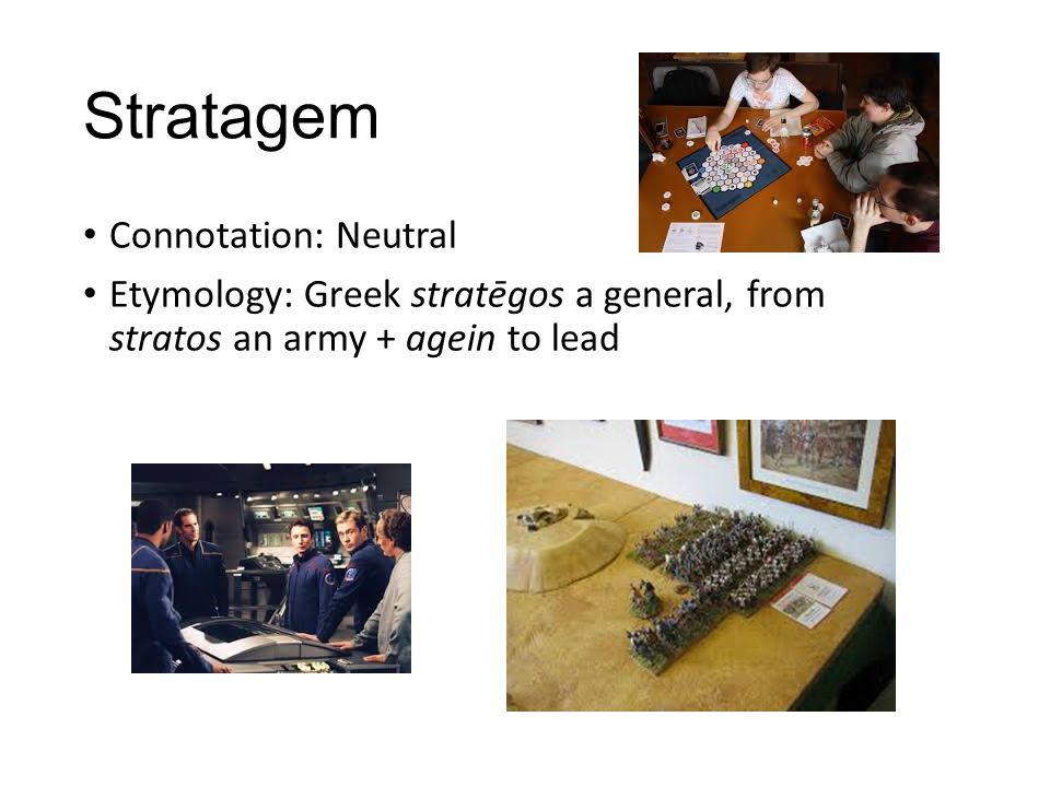 Stratagem Connotation: Neutral Etymology: Greek stratēgos a general, from stratos an army + agein to lead