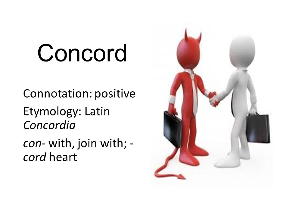 Concord Connotation: positive Etymology: Latin Concordia con- with, join with; - cord heart