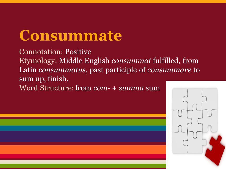 Consummate Connotation: Positive Etymology: Middle English consummat fulfilled, from Latin consummatus, past participle of consummare to sum up, finish, Word Structure: from com- + summa sum