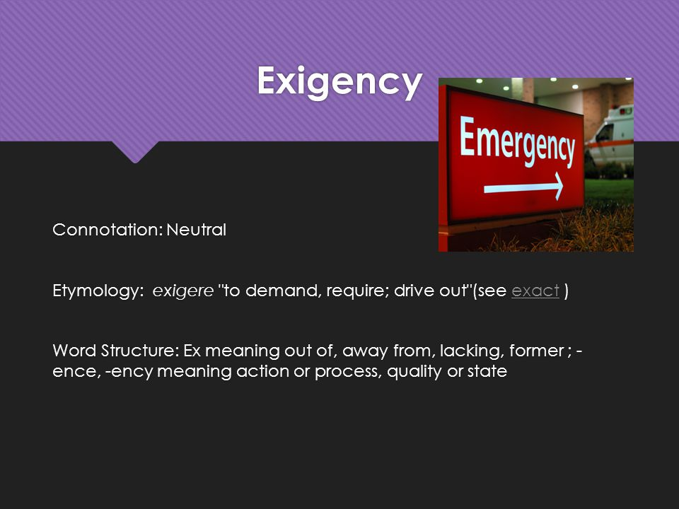 Exigency Connotation: Neutral Etymology: exigere to demand, require; drive out (see exact )exact Word Structure: Ex meaning out of, away from, lacking, former ; - ence, -ency meaning action or process, quality or state Connotation: Neutral Etymology: exigere to demand, require; drive out (see exact )exact Word Structure: Ex meaning out of, away from, lacking, former ; - ence, -ency meaning action or process, quality or state