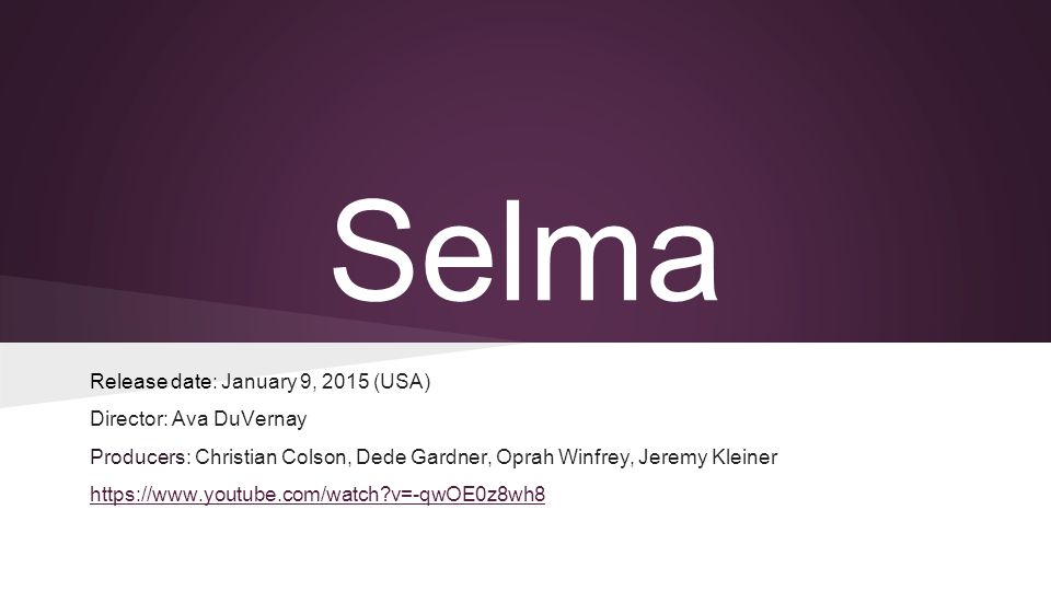 Selma Release date: January 9, 2015 (USA) Director: Ava DuVernay Producers: Christian Colson, Dede Gardner, Oprah Winfrey, Jeremy Kleiner https://www.youtube.com/watch v=-qwOE0z8wh8