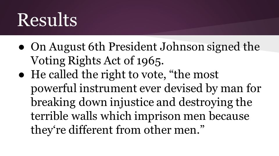 "Results ●On August 6th President Johnson signed the Voting Rights Act of 1965. ●He called the right to vote, ""the most powerful instrument ever devise"