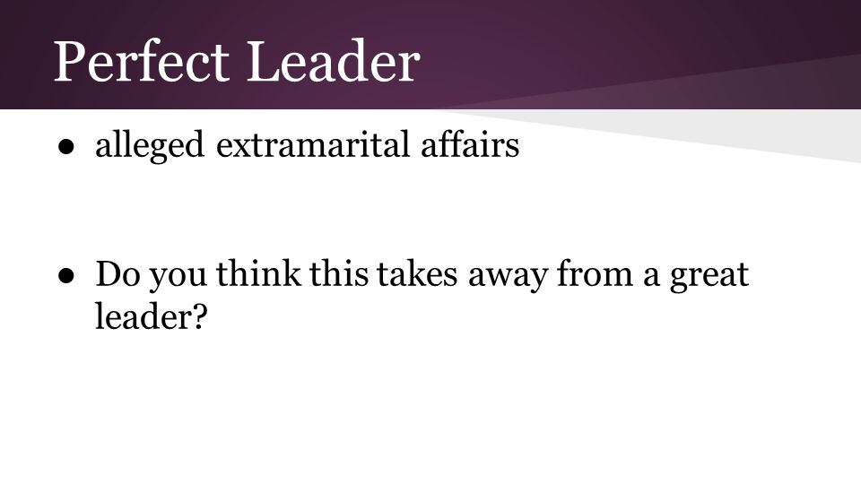 Perfect Leader ●alleged extramarital affairs ●Do you think this takes away from a great leader